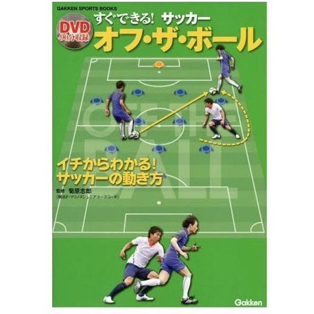 すぐできる!サッカーオフ・ザ・ボール イチからわかる!サッカーの動き方 (GAKKEN SPORTS BOOKS)/菊原志郎/監修
