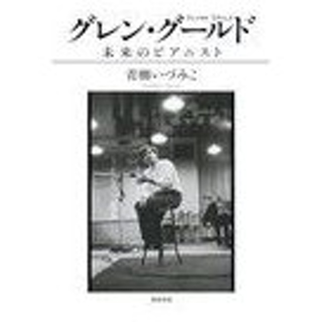 【送料無料選択可】グレン・グールド 未来のピアニスト/青柳いづみこ/著(単行本・ムック)