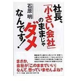 社長、「小さい会社」のままじゃダメなんです!/石原明(経営コンサル