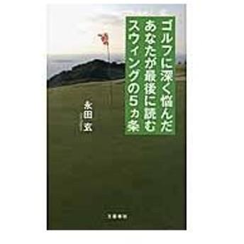 ゴルフに深く悩んだあなたが最後に読むスウィングの5カ条/永田玄