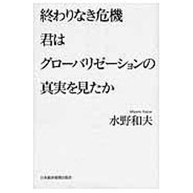終わりなき危機君はグローバリゼーションの真実を見たか/水野和夫