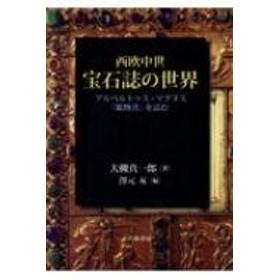 大槻真一郎/西欧中世宝石誌の世界 アルベルトゥス・マグヌス「鉱物書」を読む