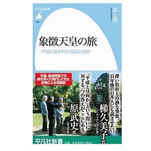 象徴天皇の旅−平成に築かれた国民との絆−/井上亮