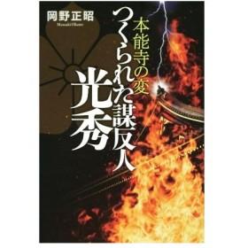 つくられた謀反人 光秀 本能寺の変/岡野正昭(著者)