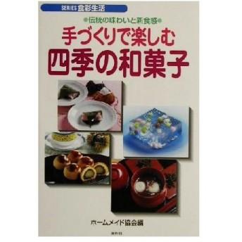 手づくりで楽しむ四季の和菓子 伝統の味わいと新食感 SERIES食彩生活/ホームメイド協会(編者)