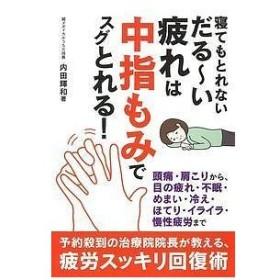寝てもとれないだる〜い疲れは中指もみでスグとれる!/内田輝和