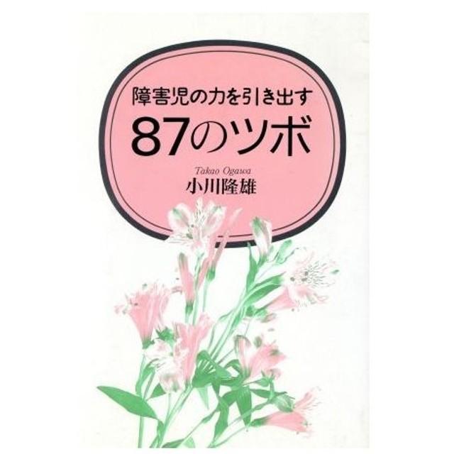 障害児の力を引き出す87のツボ/小川隆雄【著】