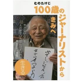 むのたけじ100歳のジャーナリストからきみへ 生きる/むのたけじ/菅聖子