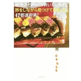 地元スーパーのおいしいもの、旅をしながら見つけてきました。47都道府県!/森井ユカ