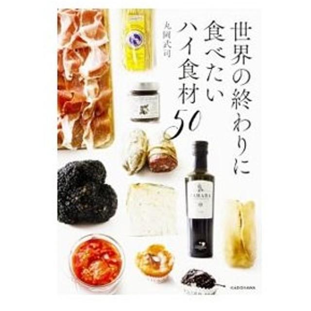 世界の終わりに食べたいハイ食材50/丸岡武司