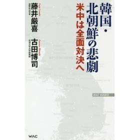 韓国・北朝鮮の悲劇 米中は全面対決へ/藤井厳喜/古田博司