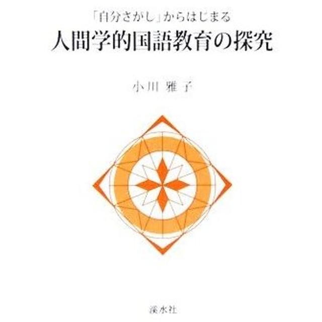 「自分さがし」からはじまる人間学的国語教育の探究/小川雅子(著者)