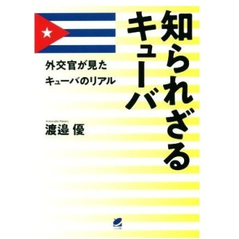 知られざるキューバ 外交官が見たキューバのリアル/渡邉優(著者)