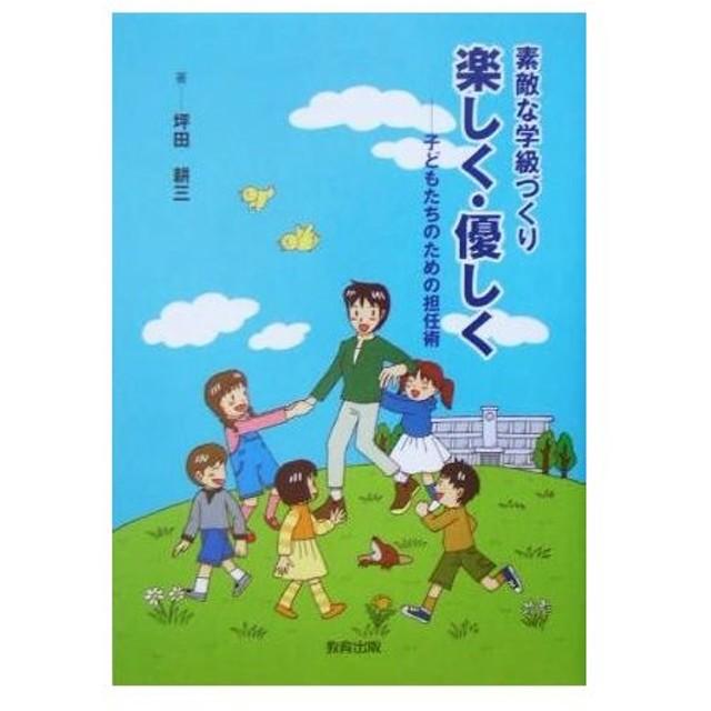 素敵な学級づくり 楽しく・優しく 子どもたちのための担任術/坪田耕三(著者)