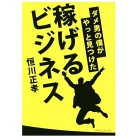 ダメ男の僕がやっと見つけた稼げるビジネス/恒川正孝(著者)