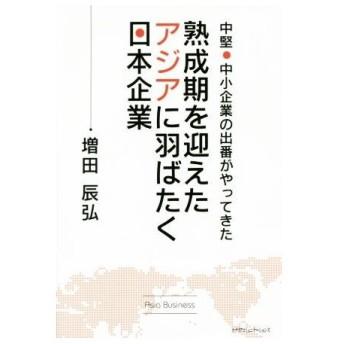 熟成期を迎えたアジアに羽ばたく日本企業 中堅・中小企業の出番がやってきた/増田辰弘(著者)