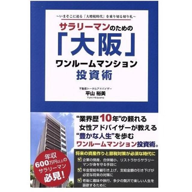 サラリーマンのための「大阪」ワンルームマンション投資術 いまそこに迫る「大増税時代」を乗り切る切り札/平山裕美(著者)