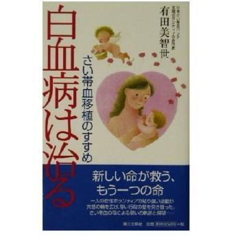 白血病は治る さい帯移植のすすめ/有田美智世(著者)