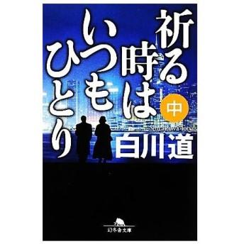 祈る時はいつもひとり(中) 幻冬舎文庫/白川道【著】