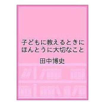 子どもに教えるときにほんとうに大切なこと / 田中博史