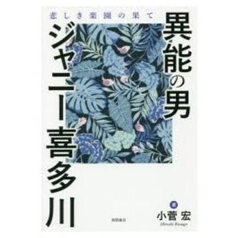 異能の男ジャニー喜多川 悲しき楽園の果て 小菅宏/著