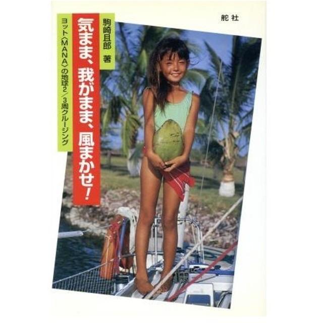気まま、我がまま、風まかせ ヨット「MANA」の地球2/3周クルージング/駒崎且郎(著者)