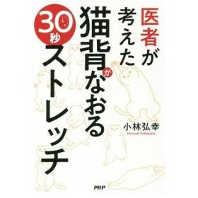 医者が考えた猫背がなおる30秒ストレッチ/小林弘幸/著
