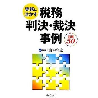 実務に活かす税務判決・裁決事例 精選50/山本守之【監修】