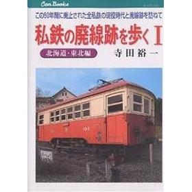 私鉄の廃線跡を歩く この50年間に廃止された全私鉄の現役時代と廃線跡を訪ねて 1/寺田裕一