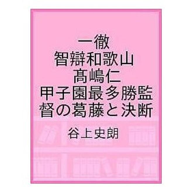 一徹 智辯和歌山高嶋仁 甲子園最多勝監督の葛藤と決断 / 谷上史朗
