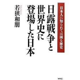 日露戦争と世界史に登場した日本 日本人に知られては困る歴史/若狭和朋【著】