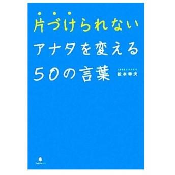 片づけられないアナタを変える50の言葉/松本幸夫【著】