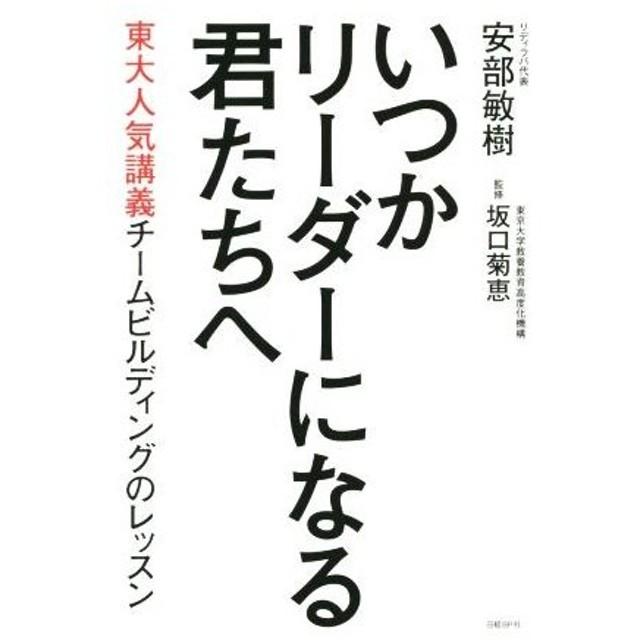 いつかリーダーになる君たちへ 東大人気講義チームビルディングのレッスン/安部敏樹(著者),坂口菊恵(その他)