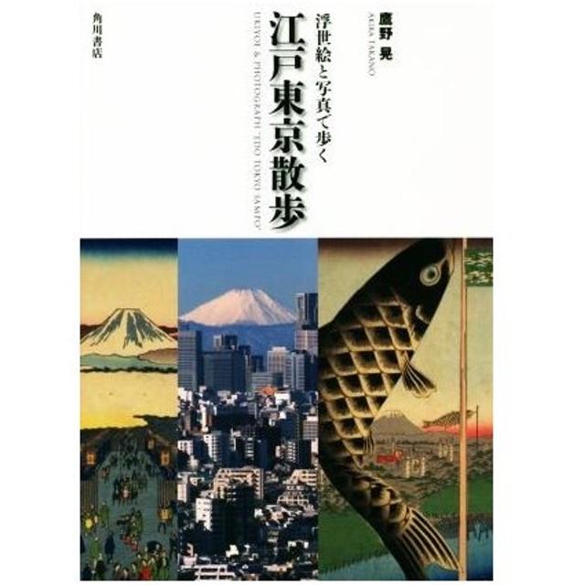 浮世絵と写真で歩く 江戸東京散歩/鷹野晃(著者)