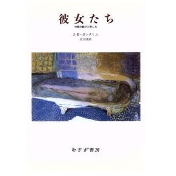 彼女たち 性愛の歓びと苦しみ/J.‐B.ポンタリス【著】,辻由美【訳】