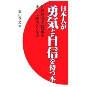 日本人が勇気と自信を持つ本 朝日新聞の報道を正せば明るくなる/高山正之【著】