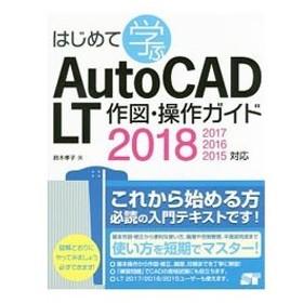 はじめて学ぶAutoCAD LT作図・操作ガイド2018/2017/2016/2015対応/鈴木孝子(1969〜)