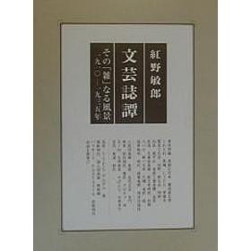 文芸誌譚 その「雑」なる風景一九一〇-一九三五年/紅野敏郎