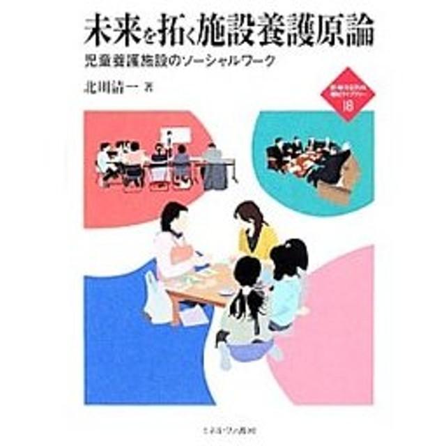 未来を拓く施設養護原論/北川清一