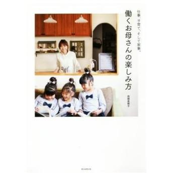 働くお母さんの楽しみ方 仕事、子育て、そして家事。/西郷美穂子(著者)