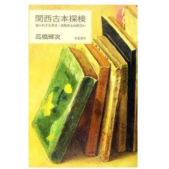 関西古本探検 知られざる著者・出版社との出会い/高橋輝次【著】