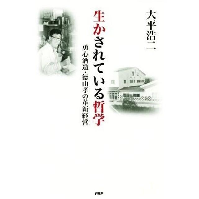 生かされている哲学 勇心酒造・徳山孝の革新経営/大平浩二(著者)