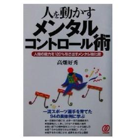 人を動かすメンタルコントロール術 人間の能力を120%引き出すメンタル強化書/高畑好秀(著者)