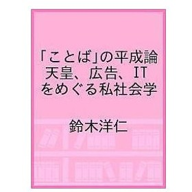 「ことば」の平成論 天皇、広告、ITをめぐる私社会学 / 鈴木洋仁