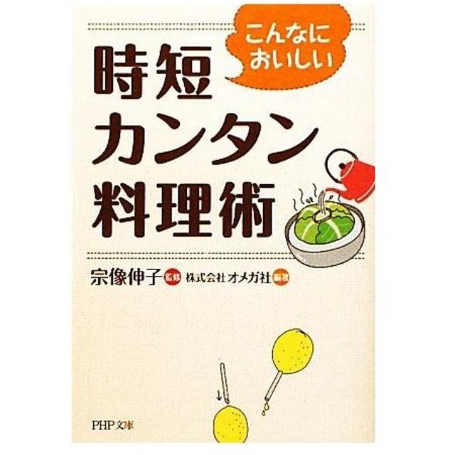 こんなにおいしい時短カンタン料理術 PHP文庫/宗像伸子【監修】,オメガ社【編著】