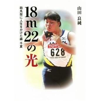18m22の光 砲丸投に人生をかけた森千夏/山田良純(著者)
