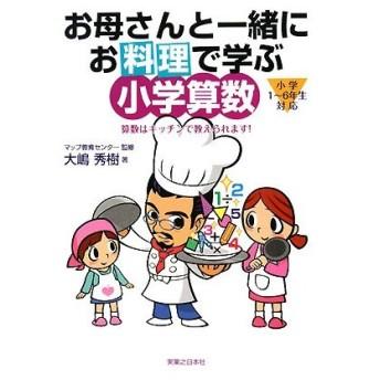 お母さんと一緒にお料理で学ぶ小学算数 算数はキッチンで教えられます!/マップ教育センター【監修】,大嶋秀樹【著】