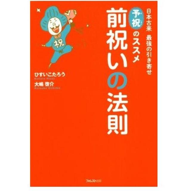 前祝いの法則 日本古来最強の引き寄せ「予祝」のススメ/ひすいこたろう(著者),大嶋啓介(著者)