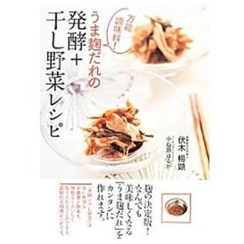 万能調味料!うま麹だれの発酵+干し野菜レシピ/伏木暢顕