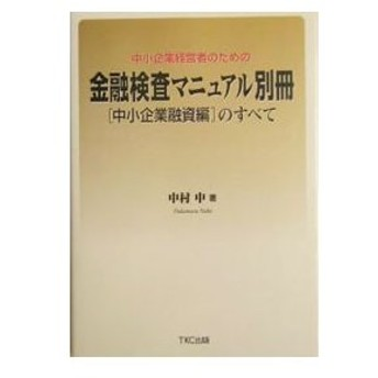 中小企業経営者のための金融検査マニュアル別冊〈中小企業融資編〉のすべて/中村中